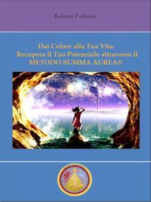 Dai colore alla tua vita! Recupera il tuo potenziale attraverso il metodo Summa aurea® - Roberto Fabbroni - ebook