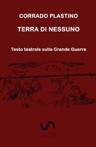 Terra di nessuno. Testo teatrale sulla Grande Guerra - Corrado Plastino - copertina