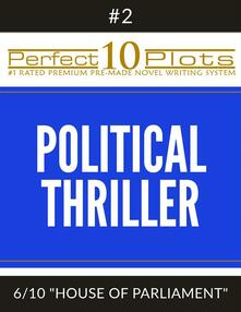 "Perfect 10 Political Thriller Plots: #2-6 ""HOUSE OF PARLIAMENT"""