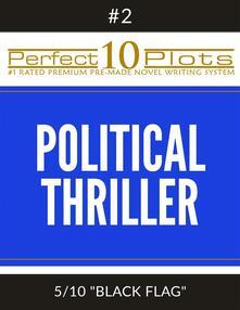 "Perfect 10 Political Thriller Plots: #2-5 ""BLACK FLAG"""