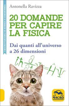 20 domande per capire la fisica. Dai quanti all'universo a 26 dimensioni - Antonella Ravizza - copertina