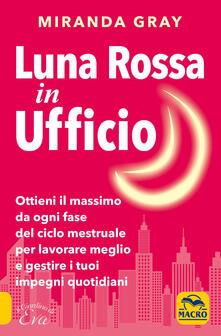 Luna rossa in Ufficio. Ottieni il massimo da ogni fase del ciclo mestruale per lavorare meglio e gestire i tuoi impegni quotidiani.pdf
