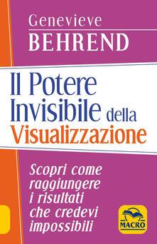 Il potere invisibile della visualizzazione. Scopri come raggiungere i risultati che credevi impossibili - Genevieve Behrend - copertina