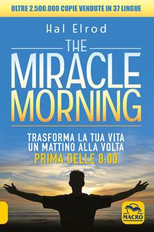 The miracle morning. Trasforma la tua vita un mattino alla volta prima delle 8:00 - Hal Elrod - copertina