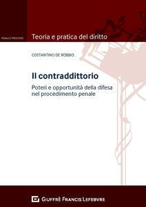 Il contraddittorio. Poteri e opportunitàdella difesa nel procedimento penale - Costantino De Robbio - copertina