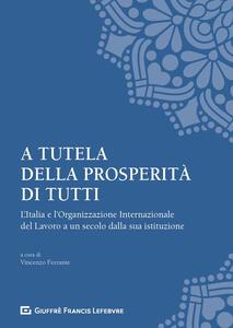 Libro A tutela della prosperità di tutti. L'Italia e l'Organizzazione Internazionale del Lavoro a un secolo dalla sua istituzione