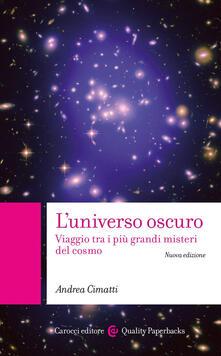 L' universo oscuro. Viaggio tra i più grandi misteri del cosmo. Nuova ediz. - Andrea Cimatti - copertina