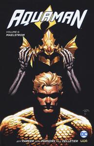 Aquaman. Vol. 6: Maelstrom. - Jeff Parker,Paul Pelletier,Sean Parsons - copertina