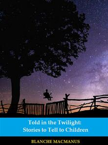 Told in the Twilight: Stories to Tell to Children (Illustrated)
