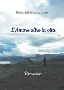 L' amore oltre la vita - Daniela Lelli,Cesare Natale - copertina