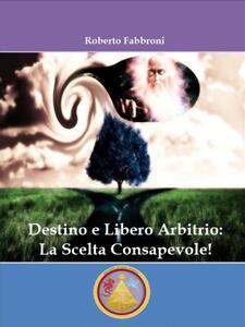 Destino libero arbitrio: la scelta consapevole - Roberto Fabbroni - ebook