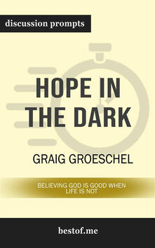 Hope in the Dark: Believing God Is Good When Life Is Not: Discussion Prompts