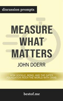 Measure What Matters: How Google, Bono, and the Gates Foundation Rock the World with OKRs: Discussion Prompts
