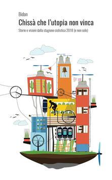 Chissà che l'utopia non vinca. Storie e visioni dalla stagione ciclistica 2018 (e non solo) - copertina