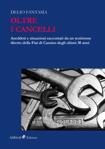 Oltre i cancelli. Aneddoti e situazioni raccontati da un testimone diretto della FIAT di Cassino degli ultimi 30 anni - Delio Fantasia - copertina