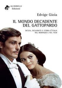 Il mondo decadente del Gattopardo. Sicilia, sicilianità e storia d'Italia nel romanzo e nel film - Edvige Gioia - copertina