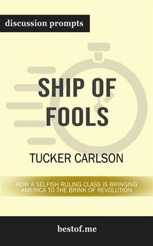 """Summary: """"Ship of Fools: How a Selfish Ruling Class Is Bringing America to the Brink of Revolution"""" by Tucker Carlson   Discussion Prompts"""