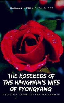 The Rosebeds of the  Hangman's Wife of Pyongyang