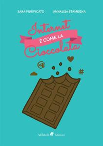 Internet è come la cioccolata - Annalisa Stamegna,Sara Purificato - copertina