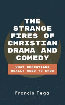 The Strange Fires of Christian Drama and Comedy