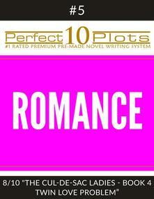 "Perfect 10 Romance Plots #5-8 ""THE CUL-DE-SAC LADIES - BOOK 4 TWIN LOVE PROBLEM"""