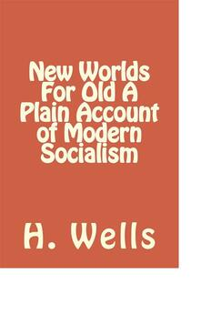 New Worlds For Old A Plain Account of Modern Socialism