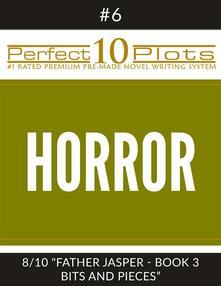 "Perfect 10 Horror Plots #6-8 ""FATHER JASPER - BOOK 3 BITS AND PIECES"""
