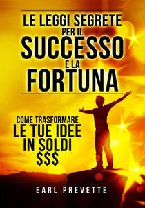 Le leggi segrete per il successo e la fortuna. Come trasformare le tue idee in soldi - Earl Prevette - copertina