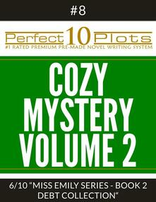 """Perfect 10 Cozy Mystery Volume 2 Plots #8-6 """"MISS EMILY SERIES - BOOK 2 DEBT COLLECTION"""""""