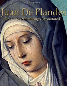 Juan De Flandes: Drawings & Paintings (Annotated)