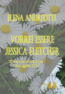 Vorrei essere Jessica Fletcher. Tre racconti «in giallo» - Elena Andreotti - copertina