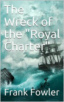 "The Wreck of the ""Royal Charter"" / Compiled from Authentic Sources, with Some Original Matter"