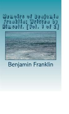 Memoirs of Benjamin Franklin; Written by Himself. [Vol. 1 of 2]