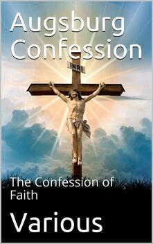 The Augsburg Confession / The confession of faith, which was submitted to His Imperial Majesty Charles V at the diet of Augsburg in the year 1530