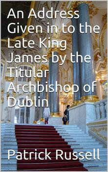 An Address Given in to the Late King James by the Titular Archbishop of Dublin