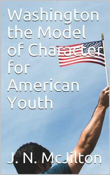 Washington the Model of Character for American Youth / an Address Delivered to the Boys of the Public Schools