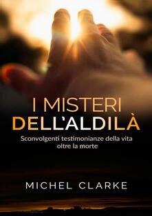 I misteri dellaldilà. Sconvolgenti testimonianze della vita oltre la morte.pdf