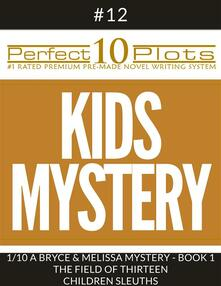"""Perfect 10 Kids Mystery Plots #12-1 """"A BRYCE AND MELISSA MYSTERY - BOOK 1 THE FIELD OF THIRTEEN – CHILDREN SLEUTHS"""""""