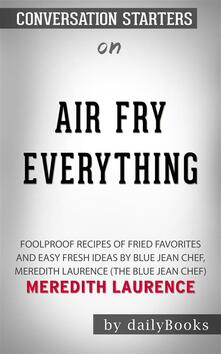 Air Fry Everything: Foolproof Recipes for Fried Favorites and Easy Fresh Ideas by Blue Jean Chef, Meredith Laurence (The Blue Jean Chef)by Meredith Laurence   Conversation Starters
