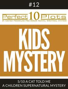 """Perfect 10 Kids Mystery Plots #12-5 """"A CAT TOLD ME – A CHILDREN SUPERNATURAL MYSTERY"""""""