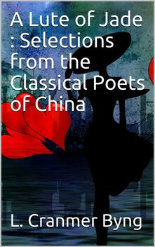 A Lute of Jade : Selections from the Classical Poets of China