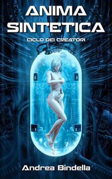 Anima sintetica. Terra 2486. Ciclo dei creatori - Andrea Bindella - ebook