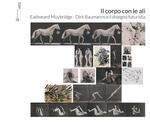 Il corpo con le ali. Dirk Baumanns, Eadweard Muybridge e il disegno futurista. Catalogo della mostra. Ediz. italiana e inglese