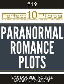 "Perfect 10 Paranormal Romance Plots #19-3 ""DOUBLE TROUBLE – MODERN ROMANCE"""