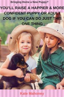 You'll Raise a Happier & More Confident Puppy or Adult Dog if You Can Do Just this One Thing