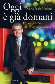 Oggi è già domani. Vittorio Merloni. Vita di un imprenditore - Maria Paola Merloni,Claudio Novelli - copertina