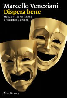 Libro Dispera bene. Manuale di consolazione e resistenza al declino Marcello Veneziani