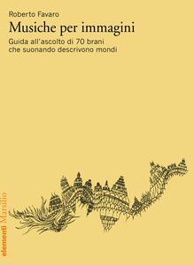 Libro Musiche per immagini. Guida all'ascolto di 70 brani che suonando descrivono mondi Roberto Favaro