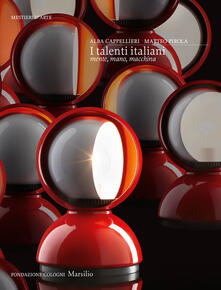 I talenti italiani. Mente, mano, macchina. Ediz. illustrata - Alba Cappellieri,Matteo Pirola - copertina