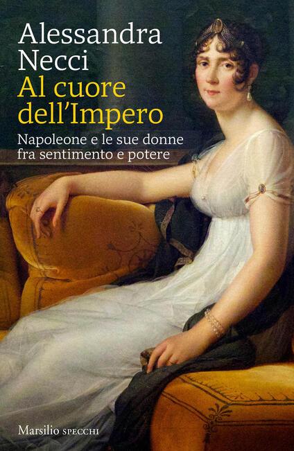 Al cuore dell'Impero. Napoleone e le sue donne fra sentimento e potere - Alessandra Necci - copertina